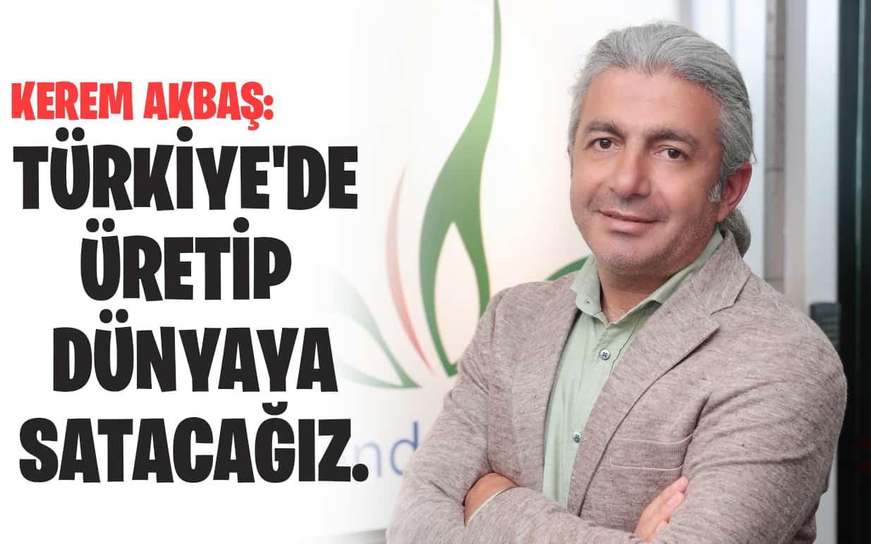 Kerem Akbaş: Türkiye'de üretip dünyaya satacağız